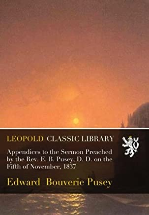 Appendices to the Sermon Preached by the Rev. E. B. Pusey, D. D. on the Fifth of November, 1837