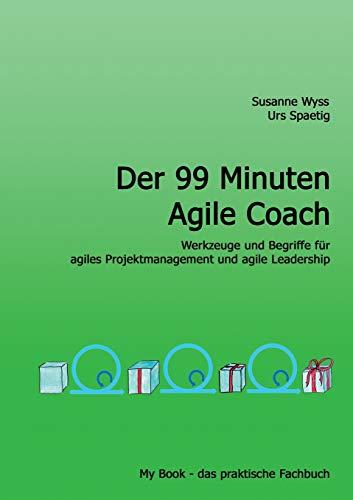 Der 99 Minuten Agile Coach: Werkzeuge, Begriffe und Prinzipien für agiles Projektmanagement und agile Leadership (My Book, das praktische Fachbuch)