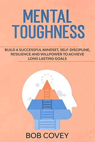 Mental Toughness: Build a Successful Mindset, Self Discipline, Resilience and Willpower To Achieve Long Lasting Goals
