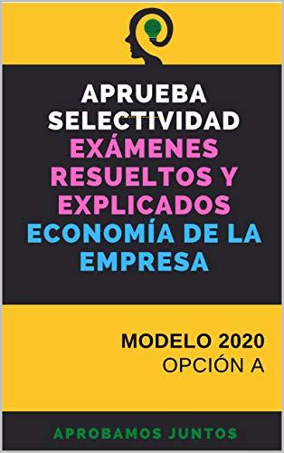 APRUEBA SELECTIVIDAD. EXÁMENES RESUELTOS Y EXPLICADOS. ECONOMÍA DE LA EMPRESA: MODELO 2020. OPCIÓN A