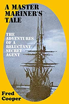 A MASTER MARINER'S TALE: The Adventures of a Reluctant Secret Agent by [Fred Cooper]