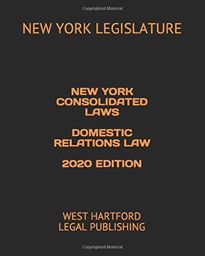 NEW YORK CONSOLIDATED LAWS DOMESTIC RELATIONS LAW 2020 EDITION: WEST HARTFORD LEGAL PUBLISHING