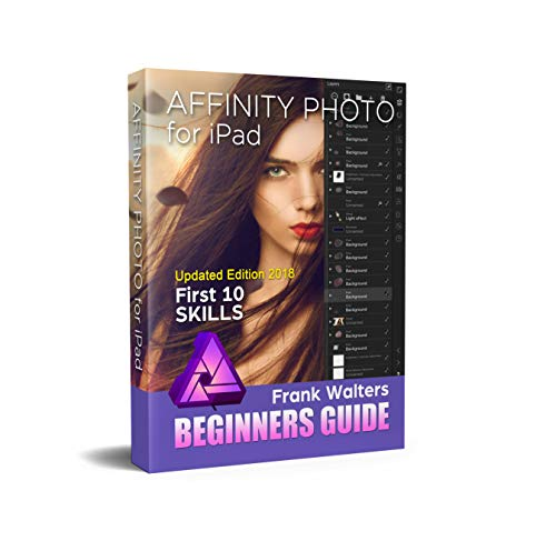 Affinity Photo for iPad - Newest Version 2018: Top 10 Skills Beginners Want to Learn Kindle Edition
