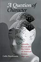 A Question of Character: Scientific Racism and the Genres of American Fiction, 1892-1912 (Studies in American Literary Realism and Naturalism)