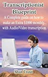 TRANSCRIPTIONIST BLUEPRINT: A complete guide on how to make an extra $1000 monthly with audio/video transcription