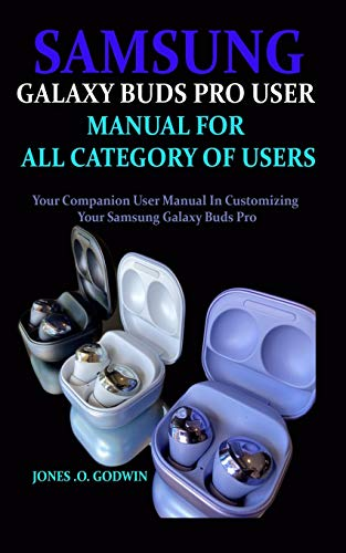 Samsung Galaxy Buds Pro User Manual for All Category of Users: Your Companion User Manual In Customizing Your Samsung Galaxy Buds Pro