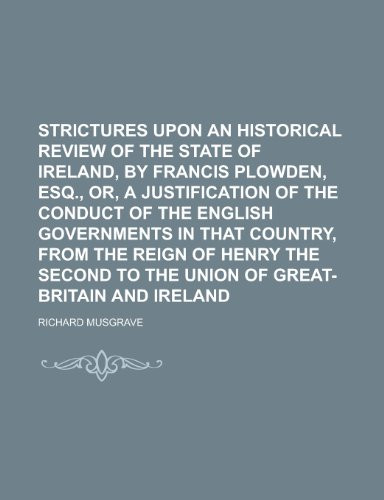 Strictures Upon an Historical Review of the State of Ireland, by Francis Plowden, Esq., Or, a Justification of the Conduct of the English Governments in That Country, from the Reign of Henry the Second to the Union of Great-Britain andの詳細を見る