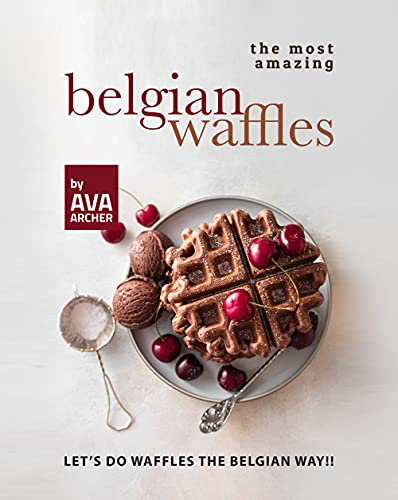 The Most Amazing Belgian Waffles: Let's Do Waffles the Belgian Way!! (English Edition)