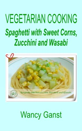 Vegetarian Cooking: Spaghetti with Sweet Corns, Zucchini and Wasabi (Vegetarian Cooking - Vegetables and Fruits Book 290) (English Edition)