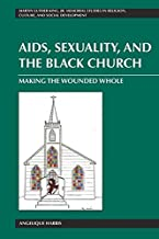 AIDS, Sexuality, and the Black Church: Making the Wounded Whole (Martin Luther King Jr. Memorial Studies in Religion, Culture, and Social  Development)