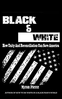 Black & White: How Unity and Reconciliation Can Save America by [Myron Pierce]