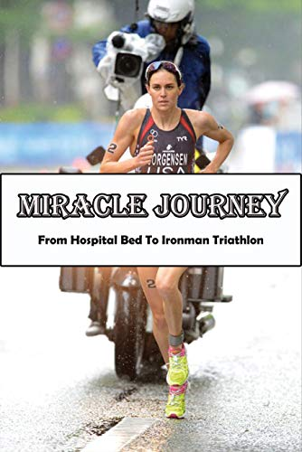 Miracle Journey_ From Hospital Bed To Ironman Triathlon: Inspirational Book (English Edition)