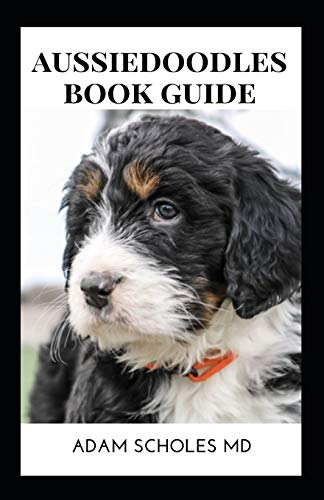 AUSSIEDOODLE BOOK GUIDE: The Essential Guide To Training, Caring And Grooming, Also Feeding And Exercising Your Aussiedoodles
