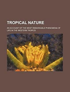 Tropical Nature; An Account of the Most Remarkable Phenomena of Life in the Western Tropics