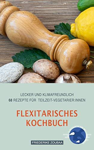Flexitarisches Kochbuch: Lecker und klimafreundlich: 68 Rezepte für Teilzeit-VegetarierInnen