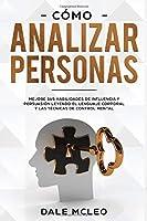 Cómo Analizar Personas Mejore Sus Habilidades De Influencia Y Persuasión Leyendo El Lenguaje Corporal Y Las Técnicas De Control Mental