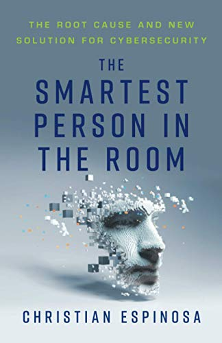 The Smartest Person in the Room: The Root Cause and New Solution for Cybersecurity