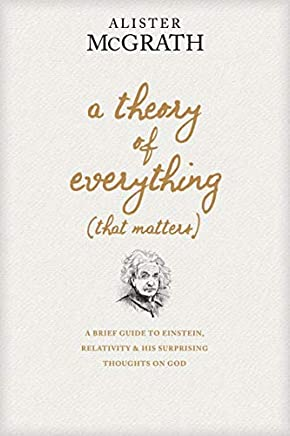 A Theory of Everything (That Matters): A Brief Guide to Einstein, Relativity, and His Surprising Thoughts on God