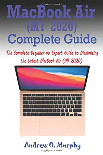 MacBook Air (M1 2020) Complete Guide: The Complete Beginner to Expert Guide to Maximizing the Latest MacBook Air (M1 2020)