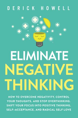 Eliminate Negative Thinking: How to Overcome Negativity, Control Your Thoughts, And Stop Overthinking. Shift Your Focus into Positive Thinking, Self-Acceptance, And Radical Self Love