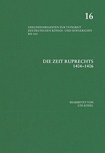 Die Zeit Ruprechts 1404–1406 (Urkundenregesten zur Tätigkeit des deutschen Königs- und Hof, Band 16)