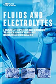 Fluids and Electrolytes: A Quick and Easy Comprehensive Book To Understand The Acid Base Balance Of The Human Body. Clinical Assessment and Management