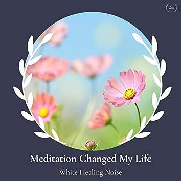 Meditation Changed My Life - White Healing Noise