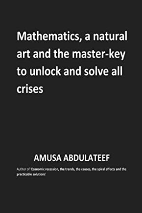 Mathematics, a natural art and the master key to unlock and solve all crises