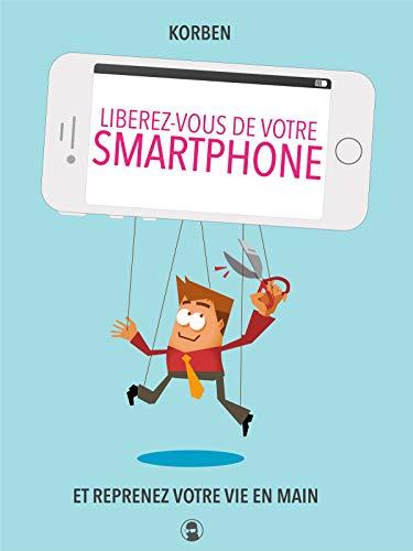 Libérez-vous de votre smartphone: Et reprenez votre vie en main