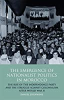 The Emergence of Nationalist Politics in Morocco: The Rise of the Independence Party and the Struggle Against Colonialism After World War II (International Library of Political Studies)