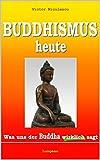 Buddhismus heute: Was uns der Buddha wirklich sagt (German Edition)
