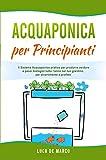 Acquaponica per Principianti: Il Sistema Acquaponico pratico per produrre verdure e pesci biologici tutto l'anno nel tuo giardino, per divertimento e profitto
