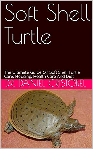 Soft Shell Turtle: The Ultimate Guide On Soft Shell Turtle Care, Housing, Health Care And Diet