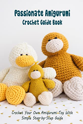 Passionate Amigurumi Crochet Guide Book: Crochet Your Own Amigurumi Toy With Simple Step-by-Step Guide: Creative Ideas And Patterns To Crochet