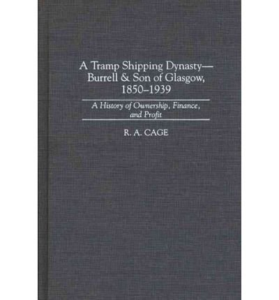 By R A Cage ( Author ) [ Tramp Shipping Dynasty - Burrell & Son of Glasgow, 1850-1939: A History of Ownership, Finance, and Profit Contributions in Economics & Economic History By Feb-1997 Hardcover