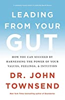 Leading from Your Gut: How You Can Succeed by Harnessing the Power of Your Values, Feelings, & Intuition