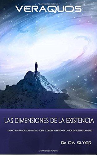 VERAQUOS: Las dimensiones de la Existencia: Ensayo inspiracional-creativo sobre el origen y sentido de la vida en nuestro universo