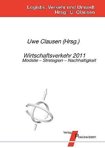 Wirtschaftsverkehr 2011: Modelle - Strategien - Nachhaltigkeit (Logistik, Verkehr und Umwelt)