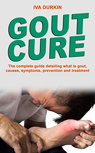 GOUT CURE: The complete guide detailing what is gout, causes, symptoms, prevention and treatment (what is gouty arthritis, gout diet and gout meal plan)