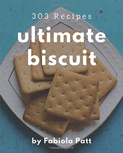 303 Ultimate Biscuit Recipes: A Must-have Biscuit Cookbook for Everyone
