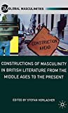 Constructions of Masculinity in British Literature from the Middle Ages to the Present (Global Masculinities) - S. Horlacher