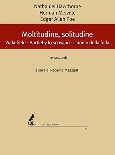 Moltitudine, solitudine: Wakefield - Bartleby lo scrivano - L'uomo della folla. Tre racconti (Italian Edition)