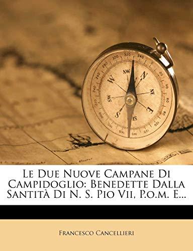 Le Due Nuove Campane Di Campidoglio: Benedette Dalla Santità Di N. S. Pio Vii, P.o.m. E...: Benedette Dalla Santita Di N. S. Pio VII, P.O.M. E...
