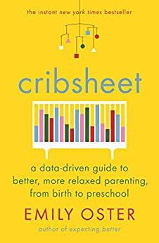 Cribsheet: A Data-Driven Guide to Better, More Relaxed Parenting, from Birth to Preschool by [Emily Oster]