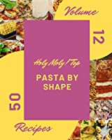 Holy Moly! Top 50 Pasta By Shape Recipes Volume 12: Pasta By Shape Cookbook - Your Best Friend Forever