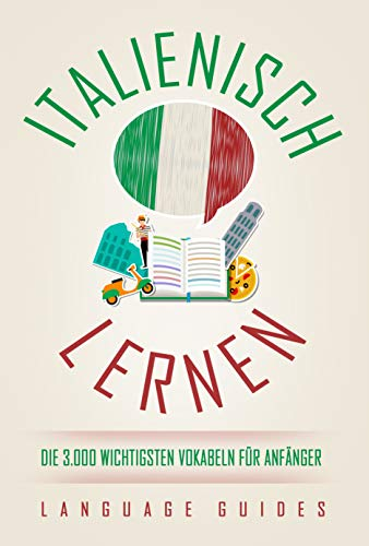Italienisch lernen: die 3.000 wichtigsten Vokabeln für Anfänger (Bonus: zahlreiche Übungen inkl. Lösungen) (Italienisch lernen für Anfänger 1)