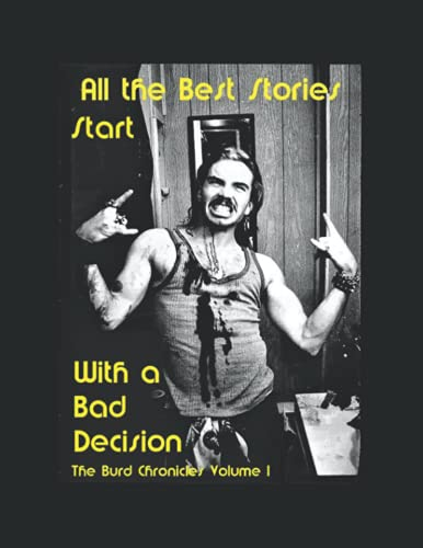 All The Best Stories Start with a Bad Decision: The Burd Chronicles Volume 1
