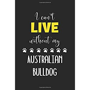 I Can't Live Without My Australian Bulldog: Lined Journal, 120 Pages, 6 x 9, Funny Australian Bulldog Notebook Gift Idea, Black Matte Finish (Australian Bulldog Journal) 15