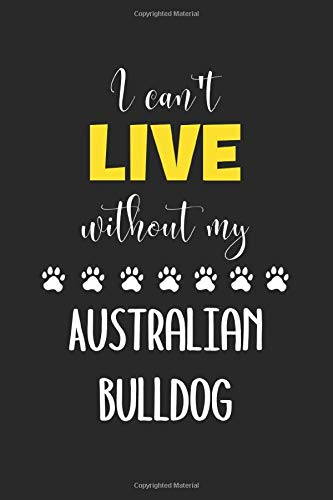 I Can't Live Without My Australian Bulldog: Lined Journal, 120 Pages, 6 x 9, Funny Australian Bulldog Notebook Gift Idea, Black Matte Finish (Australian Bulldog Journal) 1