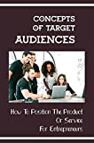 Concepts Of Target Audiences: How To Position The Product Or Service For Entrepreneurs: How To Work With Clients (English Edition)